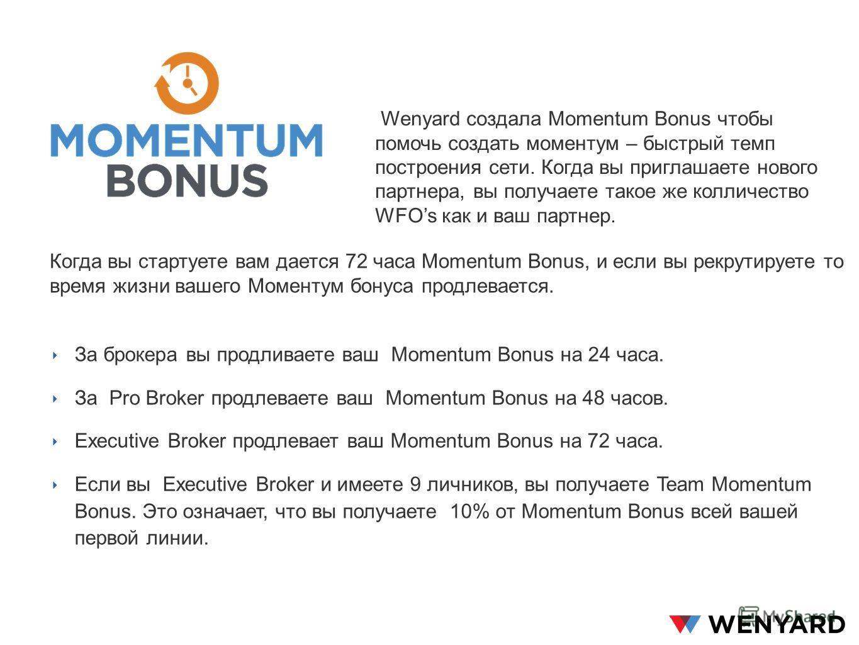 Wenyard создала Momentum Bonus чтобы помочь создать моментом – быстрый темп построения сети. Когда вы приглашаете нового партнера, вы получаете такое же количество WFOs как и ваш партнер. За брокера вы продлеваете ваш Momentum Bonus на 24 часа. За Pr