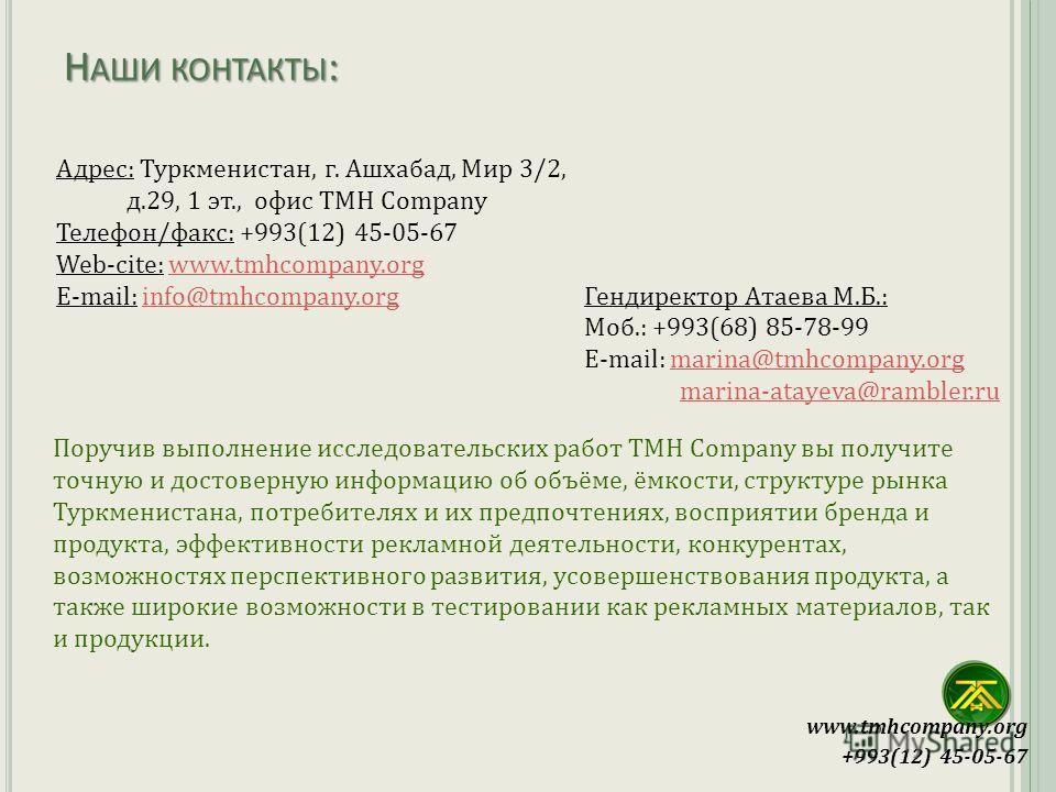 Адрес: Туркменистан, г. Ашхабад, Мир 3/2, д.29, 1 эт., офис TMH Company Телефон/факс: +993(12) 45-05-67 Web-cite: www.tmhcompany.orgwww.tmhcompany.org E-mail: info@tmhcompany.org Гендиректор Атаева М.Б.:info@tmhcompany.org Моб.: +993(68) 85-78-99 E-m