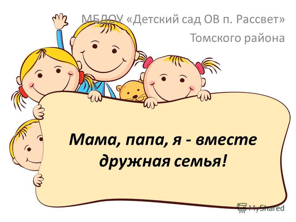 Мама, папа, я - вместе дружная семья! МБДОУ «Детский сад ОВ п. Рассвет» Томского района