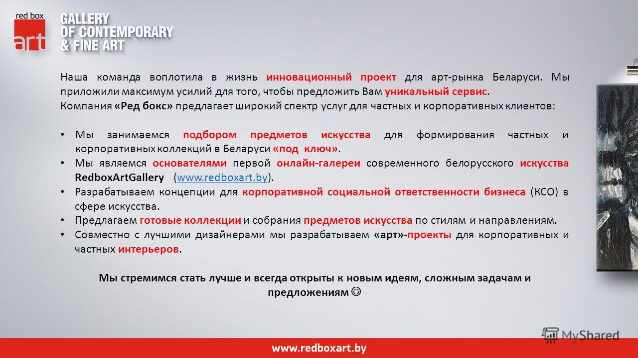 Наша команда воплотила в жизнь инновационный проект для арт-рынка Беларуси. Мы приложили максимум усилий для того, чтобы предложить Вам уникальный сервис. Компания «Ред бокс» предлагает широкий спектр услуг для частных и корпоративных клиентов: Мы за