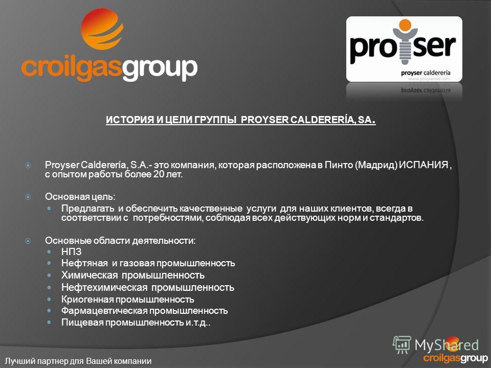 Лучший партнер для Вашей компании ИСТОРИЯ И ЦЕЛИ ГРУППЫ PROYSER CALDERERÍA, SA. Proyser Calderería, S.A.- это компания, которая расположена в Пинто (Мадрид) ИСПАНИЯ, с опытом работы более 20 лет. Основная цель: Предлагать и обеспечить качественные ус