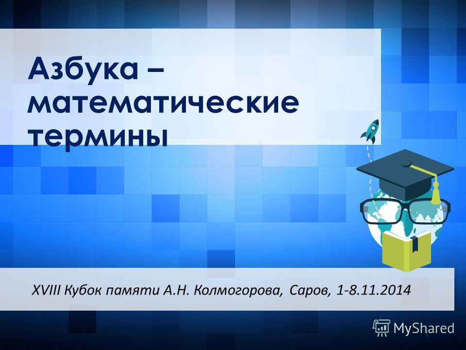 Азбука – математические термины XVIII Кубок памяти А.Н. Колмогорова, Саров, 1-8.11.2014 1