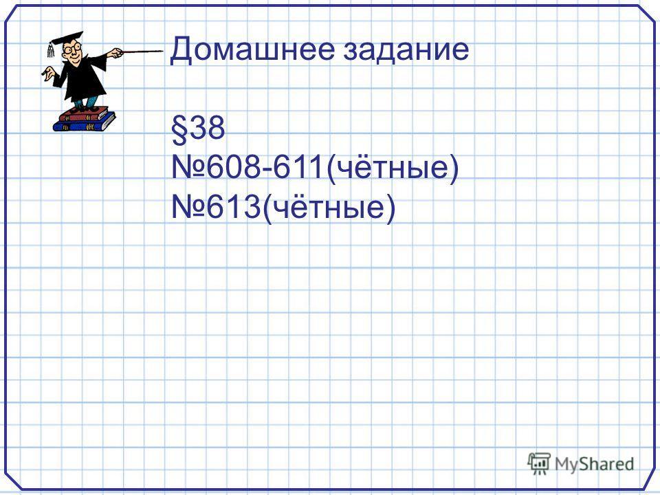 Домашнее задание §38 608-611(чётные) 613(чётные)