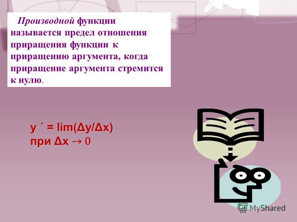 Производной функции называется предел отношения приращения функции к приращению аргумента, когда приращение аргумента стремится к нулю. y ΄ = lim(Δy/Δx) при Δх 0