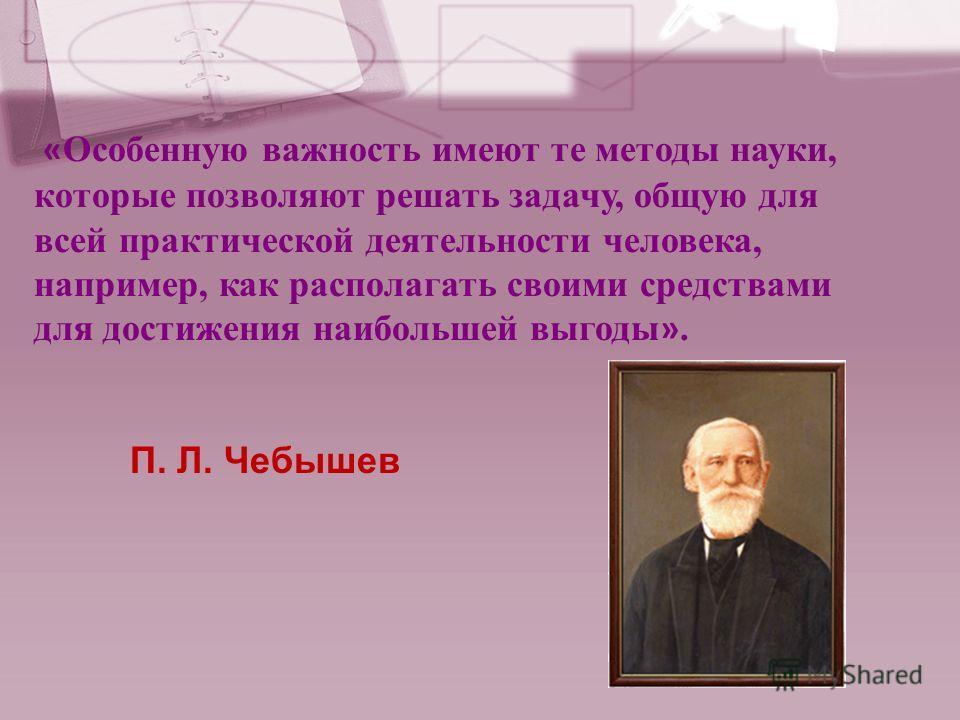 « Особенную важность имеют те методы науки, которые позволяют решать задачу, общую для всей практической деятельности человека, например, как располагать своими средствами для достижения наибольшей выгоды ». П. Л. Чебышев