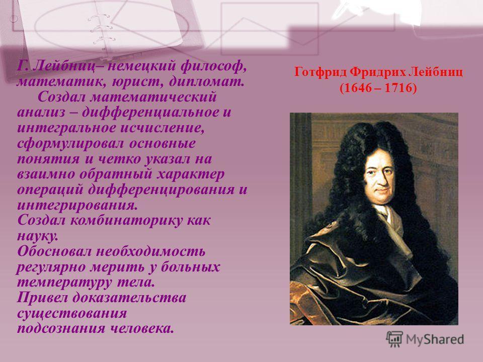 Г. Лейбниц– немецкий философ, математик, юрист, дипломат. Создал математический анализ – дифференциальное и интегральное исчисление, сформулировал основные понятия и четко указал на взаимно обратный характер операций дифференцирования и интегрировани