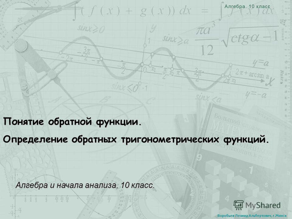 Понятие обратной функции. Определение обратных тригонометрических функций. Алгебра и начала анализа, 10 класс. Воробьев Леонид Альбертович, г.Минск