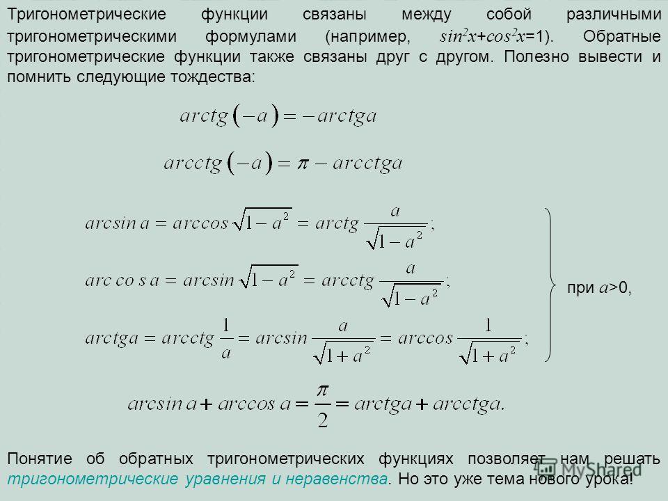 Тригонометрические функции связаны между собой различными тригонометрическими формулами (например, sin 2 x + cos 2 x =1). Обратные тригонометрические функции также связаны друг с другом. Полезно вывести и помнить следующие тождества: при a >0, Поняти