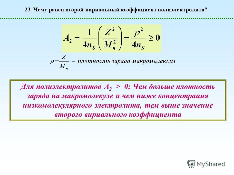 23. Чему равен второй вириальный коэффициент полиэлектролита? Для полиэлектролитов А 2 > 0; Чем больше плотность заряда на макромолекуле и чем ниже концентрация низкомолекулярного электролита, тем выше значение второго вириального коэффициента