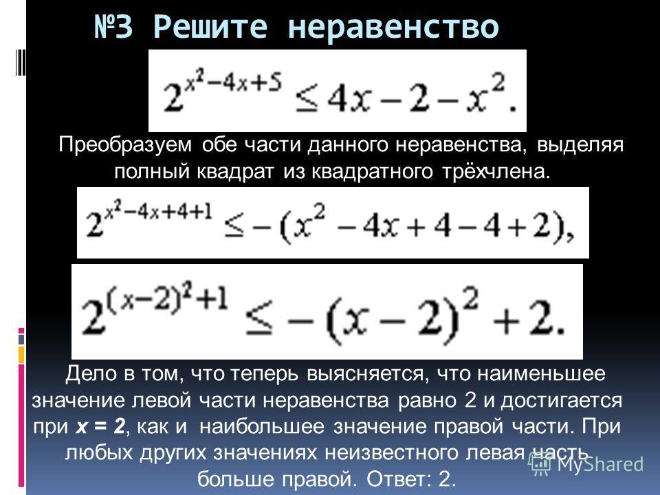 Преобразуем обе части данного неравенства, выделяя полный квадрат из квадратного трёхчлена. Дело в том, что теперь выясняется, что наименьшее значение левой части неравенства равно 2 и достигается при х = 2, как и наибольшее значение правой части. Пр