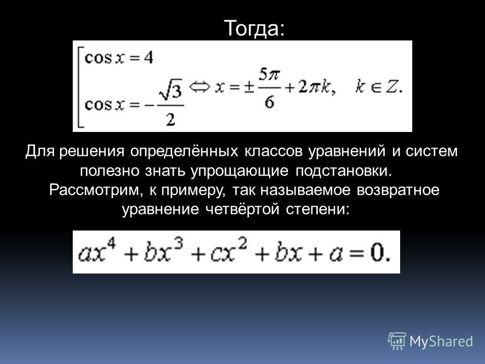 Тогда: Для решения определённых классов уравнений и систем полезно знать упрощающие подстановки. Рассмотрим, к примеру, так называемое возвратное уравнение четвёртой степени: