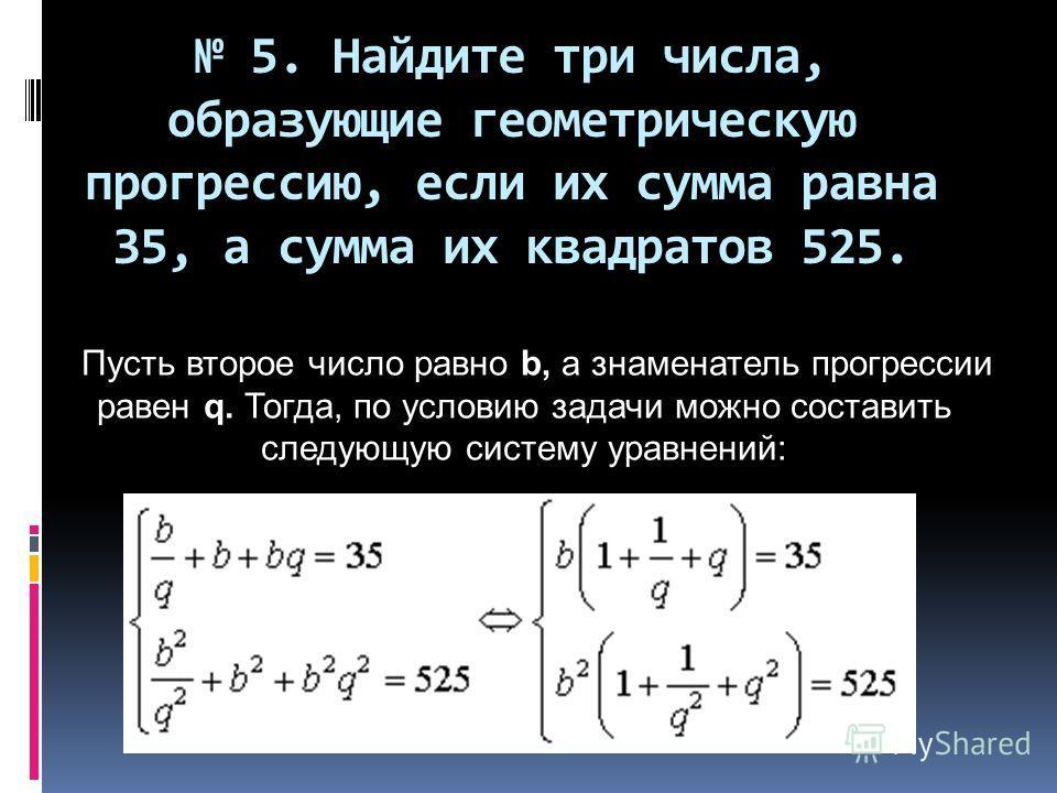 5. Найдите три числа, образующие геометрическую прогрессию, если их сумма равна 35, а сумма их квадратов 525. Пусть второе число равно b, а знаменатель прогрессии равен q. Тогда, по условию задачи можно составить следующую систему уравнений: