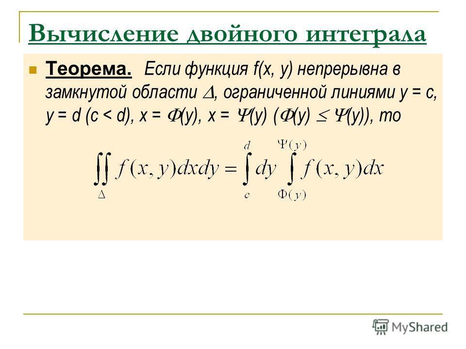 Вычисление двойного интеграла Теорема. Если функция f(x, y) непрерывна в замкнутой области, ограниченной линиями y = c, y = d (c < d), x = (y), x = (y) ( (y) (y)), то