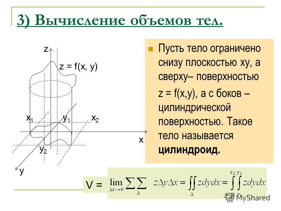3) Вычисление объемов тел. Пусть тело ограничено снизу плоскостью ху, а сверху– поверхностью z = f(x,y), а с боков – цилиндрической поверхностью. Такое тело называется цилиндроид. z z = f(x, y) x 1 y 1 x 2 x y2y2 y V =