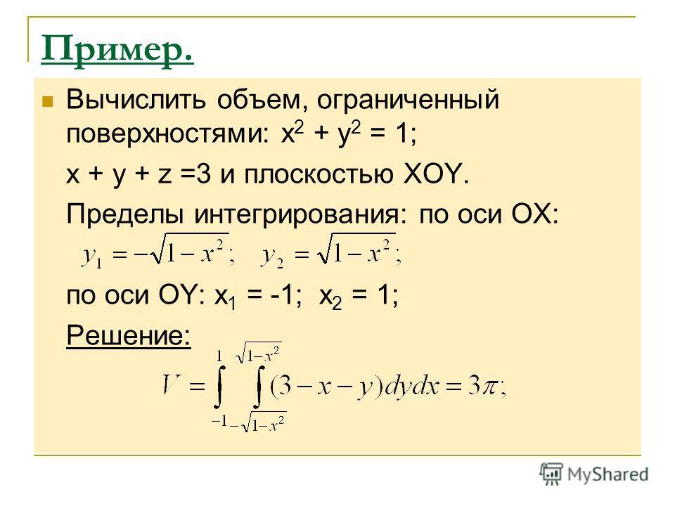 Пример. Вычислить объем, ограниченный поверхностями: x 2 + y 2 = 1; x + y + z =3 и плоскостью ХОY. Пределы интегрирования: по оси ОХ: по оси ОY: x 1 = -1; x 2 = 1; Решение: