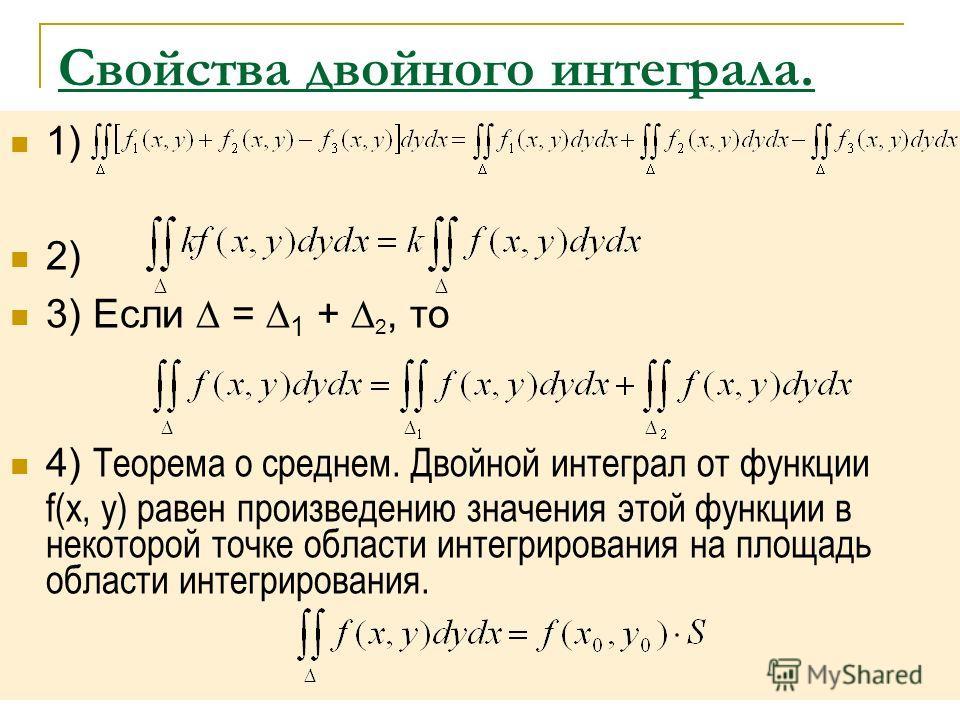 Свойства двойного интеграла. 1) 2) 3) Если = 1 + 2, то 4) Теорема о среднем. Двойной интеграл от функции f(x, y) равен произведению значения этой функции в некоторой точке области интегрирования на площадь области интегрирования.
