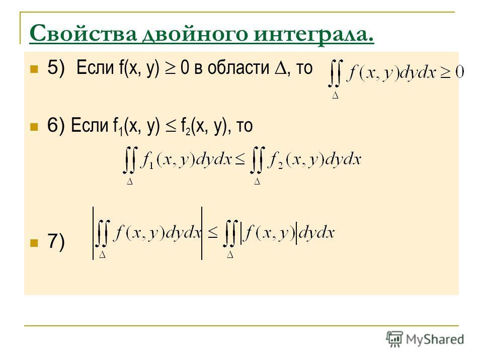 Свойства двойного интеграла. 5) Если f(x, y) 0 в области, то 6) Если f 1 (x, y) f 2 (x, y), то 7)