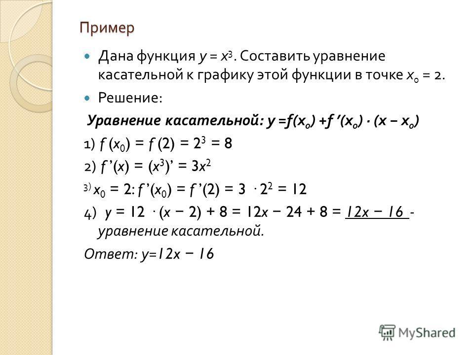 Пример Дана функция y = x 3. Составить уравнение касательной к графику этой функции в точке x 0 = 2. Решение : Уравнение касательной : y =f(x 0 ) +f (x 0 ) · (x x 0 ) 1) f (x 0 ) = f (2) = 2 3 = 8 2) f (x) = (x 3 ) = 3x 2 3) x 0 = 2: f (x 0 ) = f (2)