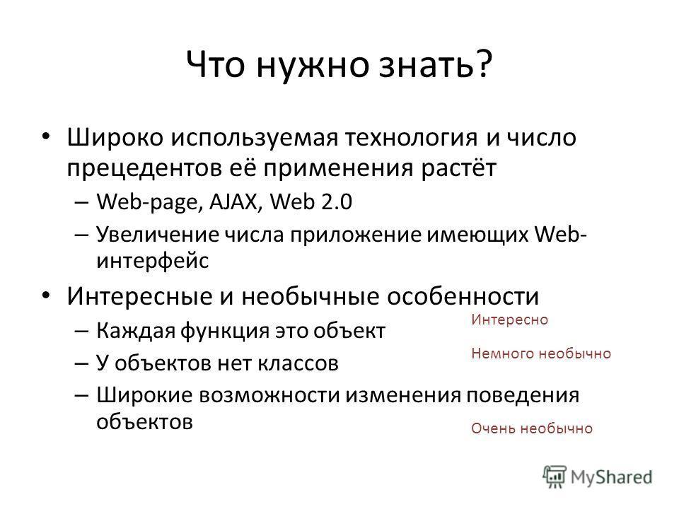 Что нужно знать? Широко используемая технология и число прецедентов её применения растёт – Web-page, AJAX, Web 2.0 – Увеличение числа приложение имеющих Web- интерфейс Интересные и необычные особенности – Каждая функция это объект – У объектов нет кл