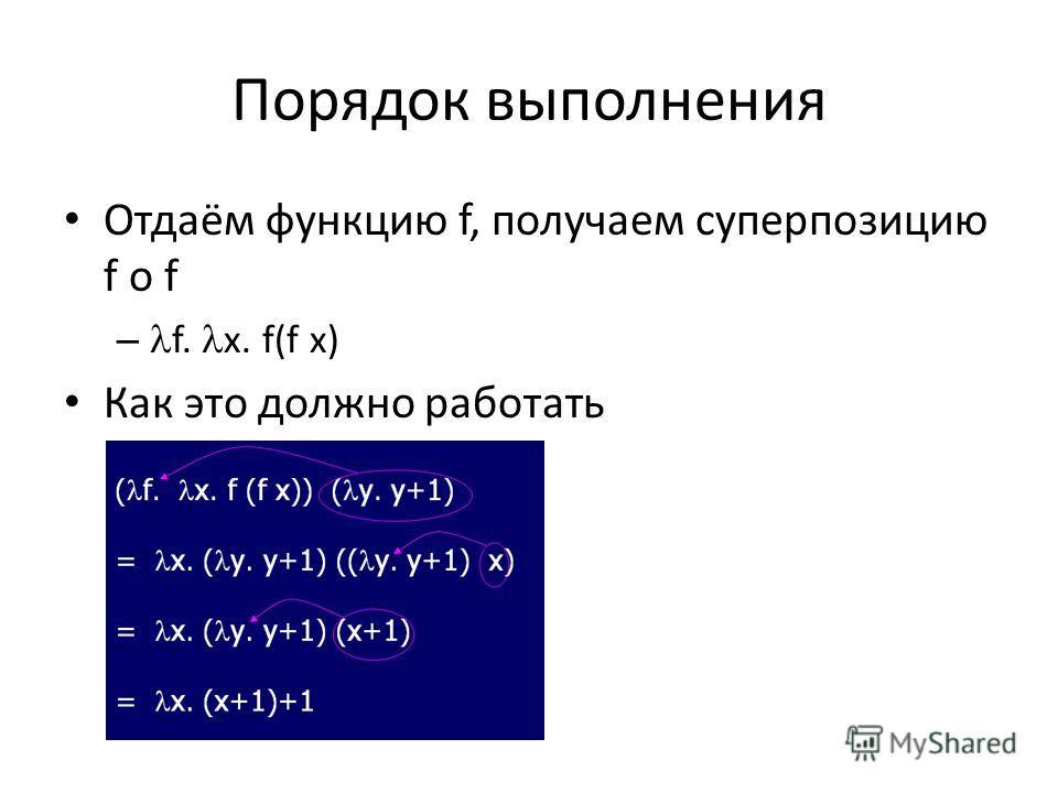 Порядок выполнения Отдаём функцию f, получаем суперпозицию f o f – f. x. f(f x) Как это должно работать