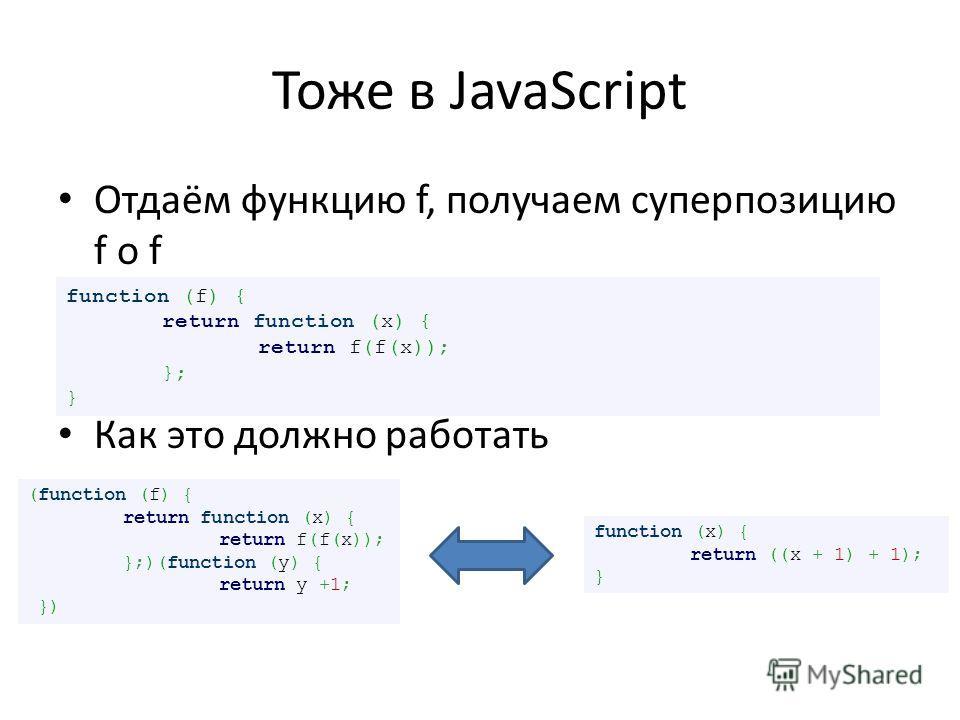 Тоже в JavaScript Отдаём функцию f, получаем суперпозицию f o f Как это должно работать function (f) { return function (x) { return f(f(x)); }; } (function (f) { return function (x) { return f(f(x)); };)(function (y) { return y +1; }) function (x) {