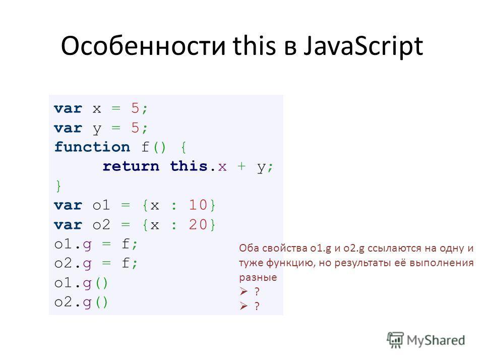 Особенности this в JavaScript var x = 5; var y = 5; function f() { return this.x + y; } var o1 = {x : 10} var o2 = {x : 20} o1. g = f; o2. g = f; o1.g() o2.g() Оба свойства o1. g и o2. g ссылаются на одну и туже функцию, но результаты её выполнения р