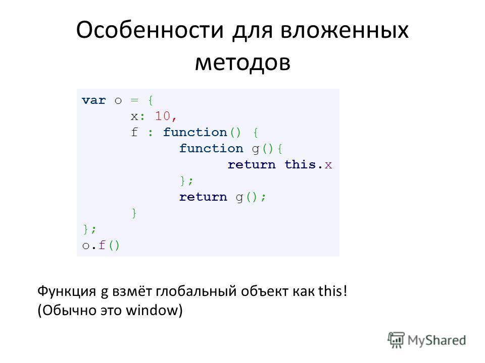 Особенности для вложенных методов var o = { x: 10, f : function() { function g(){ return this.x }; return g(); } }; o.f() Функция g взмёт глобальный объект как this! (Обычно это window)
