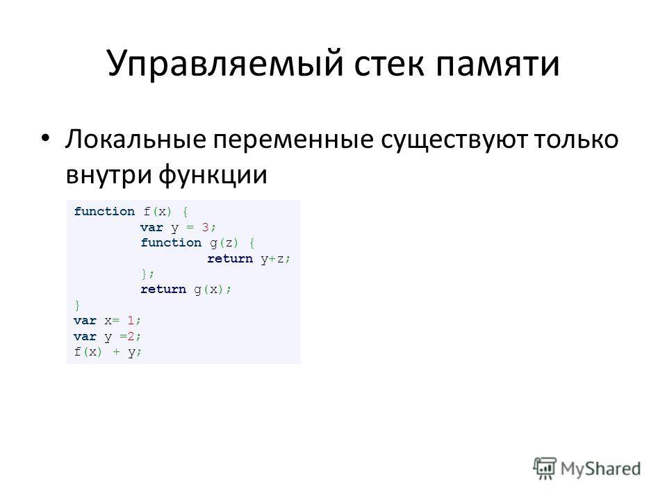 Управляемый стек памяти Локальные переменные существуют только внутри функции function f(x) { var y = 3; function g(z) { return y+z; }; return g(x); } var x= 1; var y =2; f(x) + y;
