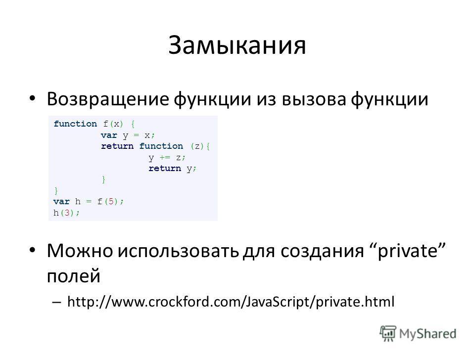 Замыкания Возвращение функции из вызова функции Можно использовать для создания private полей – http://www.crockford.com/JavaScript/private.html function f(x) { var y = x; return function (z){ y += z; return y; } var h = f(5); h(3);