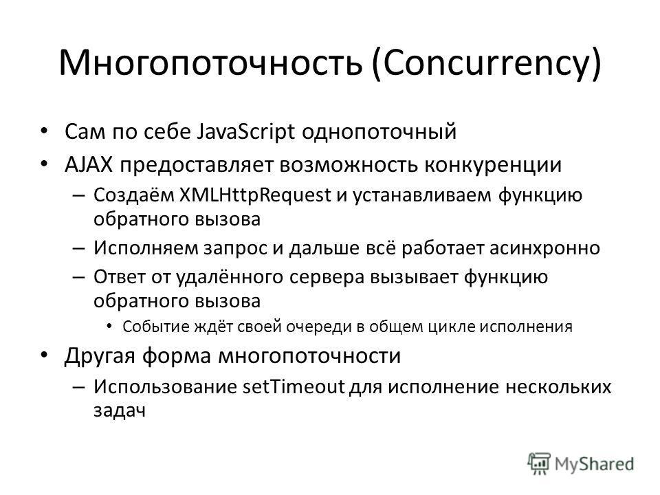Многопоточность (Concurrency) Сам по себе JavaScript однопоточный AJAX предоставляет возможность конкуренции – Создаём XMLHttpRequest и устанавливаем функцию обратного вызова – Исполняем запрос и дальше всё работает асинхронно – Ответ от удалённого с