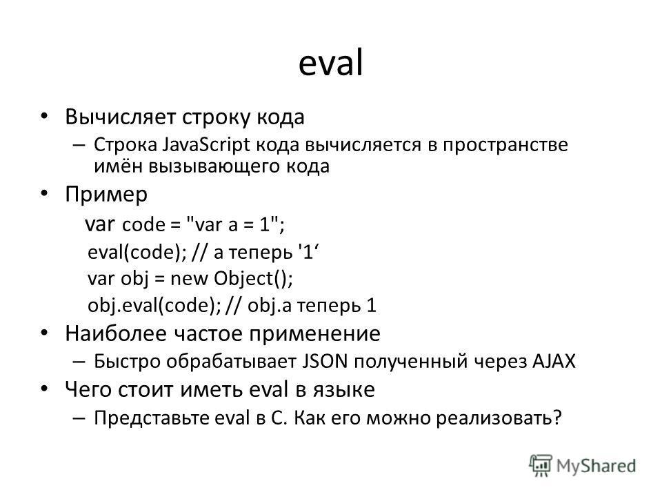 eval Вычисляет строку кода – Строка JavaScript кода вычисляется в пространстве имён вызывающего кода Пример var code =