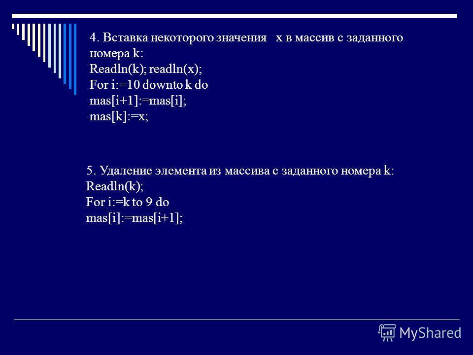 4. Вставка некоторого значения x в массив с заданного номера k: Readln(k); readln(x); For i:=10 downto k do mas[i+1]:=mas[i]; mas[k]:=x; 5. Удаление элемента из массива с заданного номера k: Readln(k); For i:=k to 9 do mas[i]:=mas[i+1];