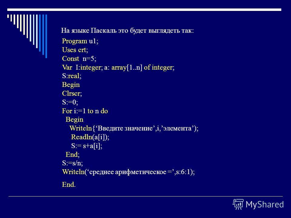 На языке Паскаль это будет выглядеть так: Program u1; Uses crt; Const n=5; Var I:integer; a: array[1..n] of integer; S:real; Begin Clrscr; S:=0; For i:=1 to n do Begin Writeln{Введите значение,i,элемента); Readln(a[i]); S:= s+a[i]; End; S:=s/n; Write
