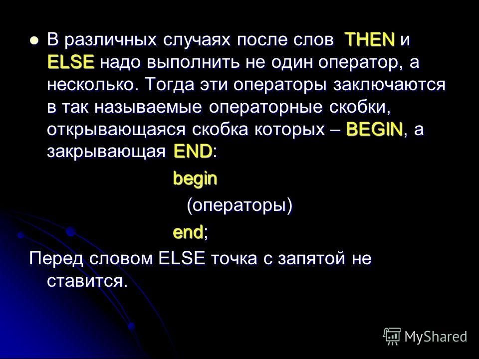 В различных случаях после слов THEN и ELSE надо выполнить не один оператор, а несколько. Тогда эти операторы заключаются в так называемые операторные скобки, открывающаяся скобка которых – BEGIN, а закрывающая END: В различных случаях после слов THEN