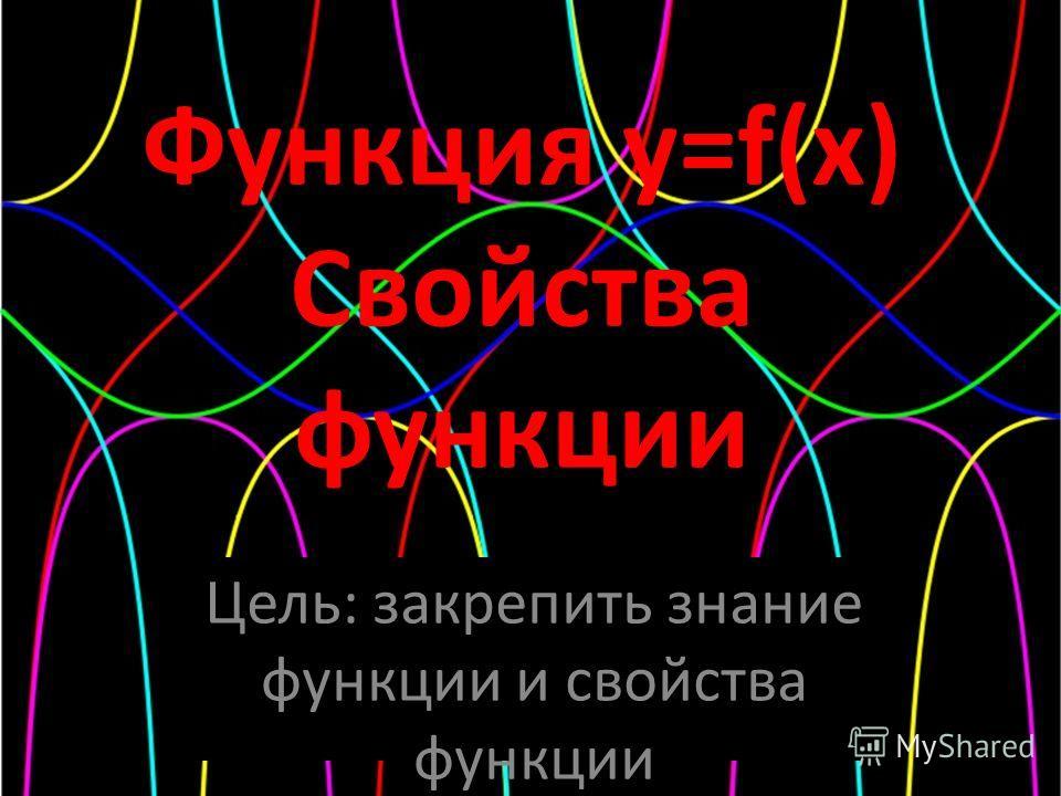Функция y=f(x) Свойства функции Цель: закрепить знание функции и свойства функции