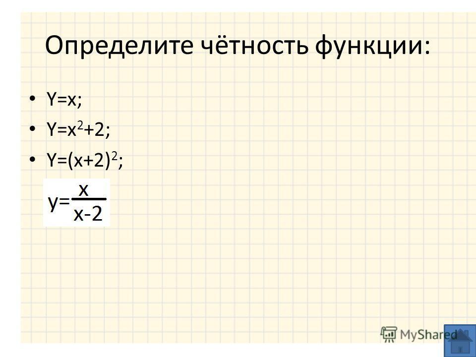 Определите чётность функции: Y=x; Y=x 2 +2; Y=(x+2) 2 ;