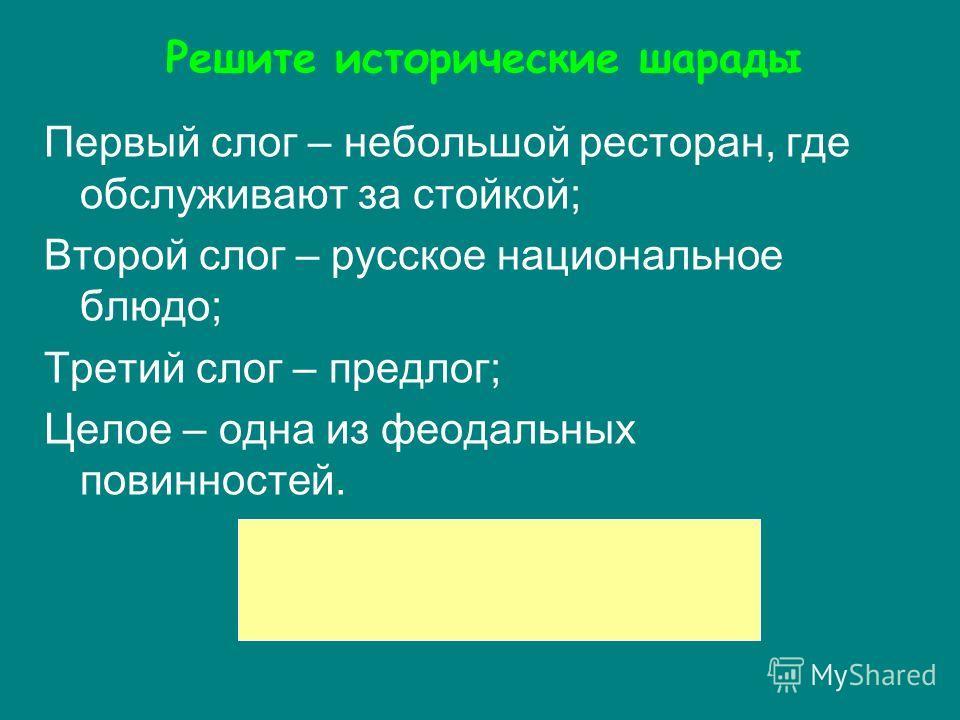 Первый слог – небольшой ресторан, где обслуживают за стойкой; Второй слог – русское национальное блюдо; Третий слог – предлог; Целое – одна из феодальных повинностей. Решите исторические шарады