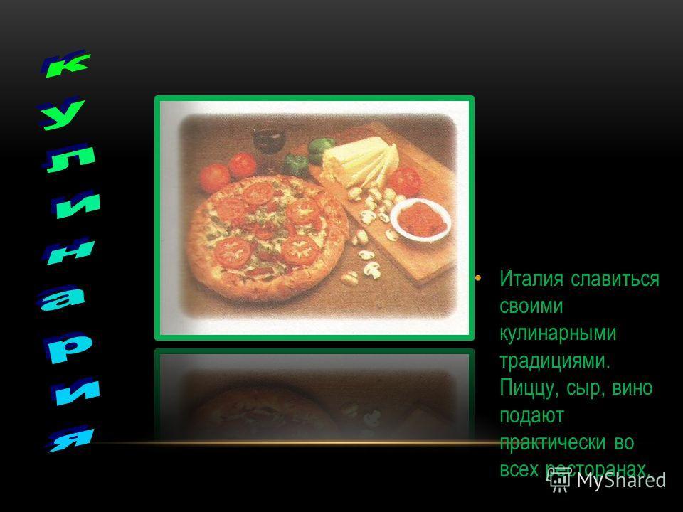 Италия славиться своими кулинарными традициями. Пиццу, сыр, вино подают практически во всех ресторанах.