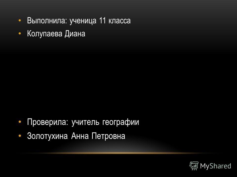 Выполнила: ученица 11 класса Колупаева Диана Проверила: учитель географии Золотухина Анна Петровна