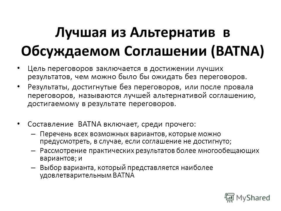 Лучшая из Альтернатив в Обсуждаемом Соглашении (BATNA) Цель переговоров заключается в достижении лучших результатов, чем можно было бы ожидать без переговоров. Результаты, достигнутые без переговоров, или после провала переговоров, называются лучшей