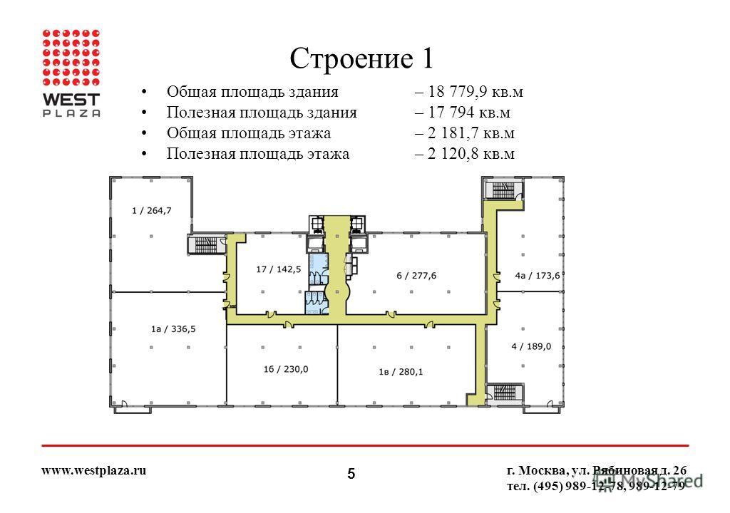 5 www.westplaza.ruг. Москва, ул. Рябиновая д. 26 тел. (495) 989-12-78, 989-12-79 Строение 1 Общая площадь здания– 18 779,9 кв.м Полезная площадь здания– 17 794 кв.м Общая площадь этажа– 2 181,7 кв.м Полезная площадь этажа– 2 120,8 кв.м