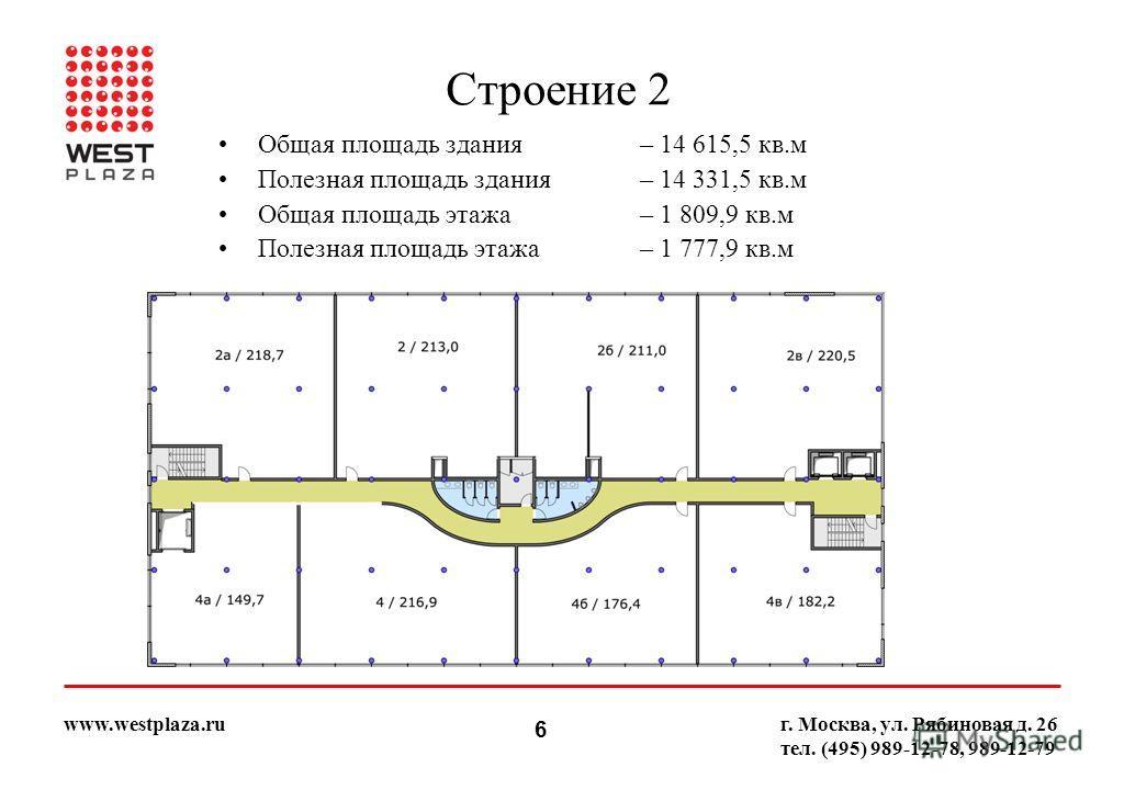6 www.westplaza.ruг. Москва, ул. Рябиновая д. 26 тел. (495) 989-12-78, 989-12-79 Строение 2 Общая площадь здания – 14 615,5 кв.м Полезная площадь здания– 14 331,5 кв.м Общая площадь этажа– 1 809,9 кв.м Полезная площадь этажа– 1 777,9 кв.м