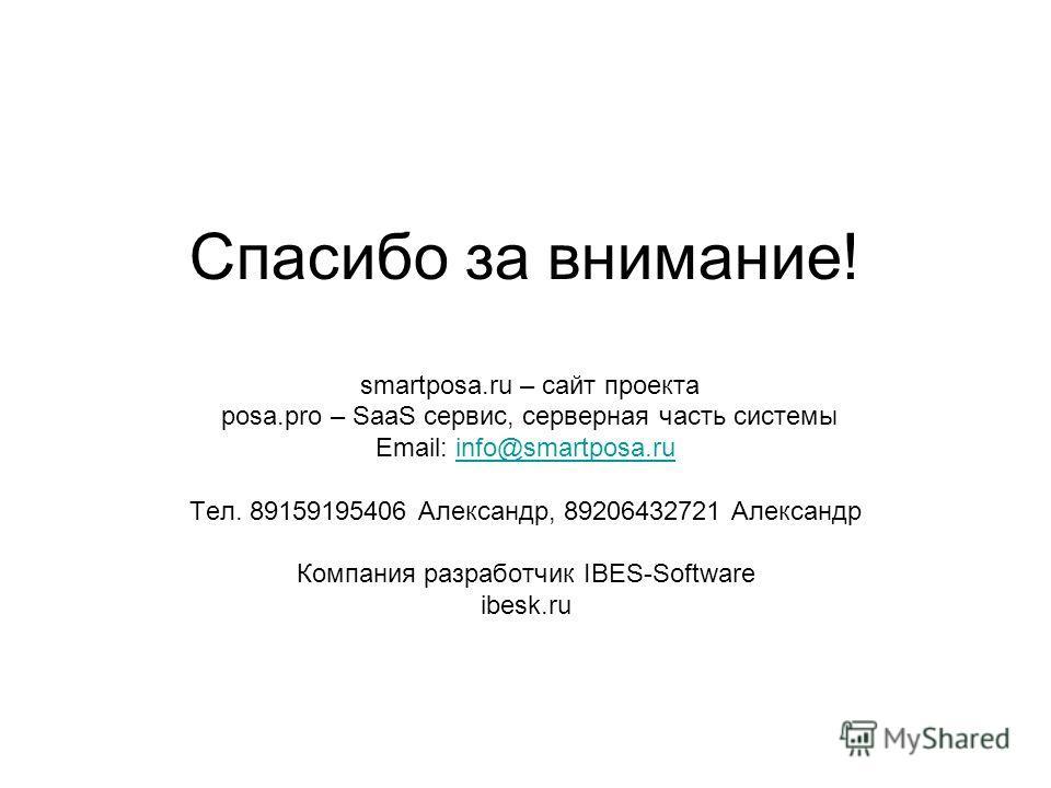 Спасибо за внимание! smartposa.ru – сайт проекта posa.pro – SaaS сервис, серверная часть системы Email: info@smartposa.ruinfo@smartposa.ru Тел. 89159195406 Александр, 89206432721 Александр Компания разработчик IBES-Software ibesk.ru