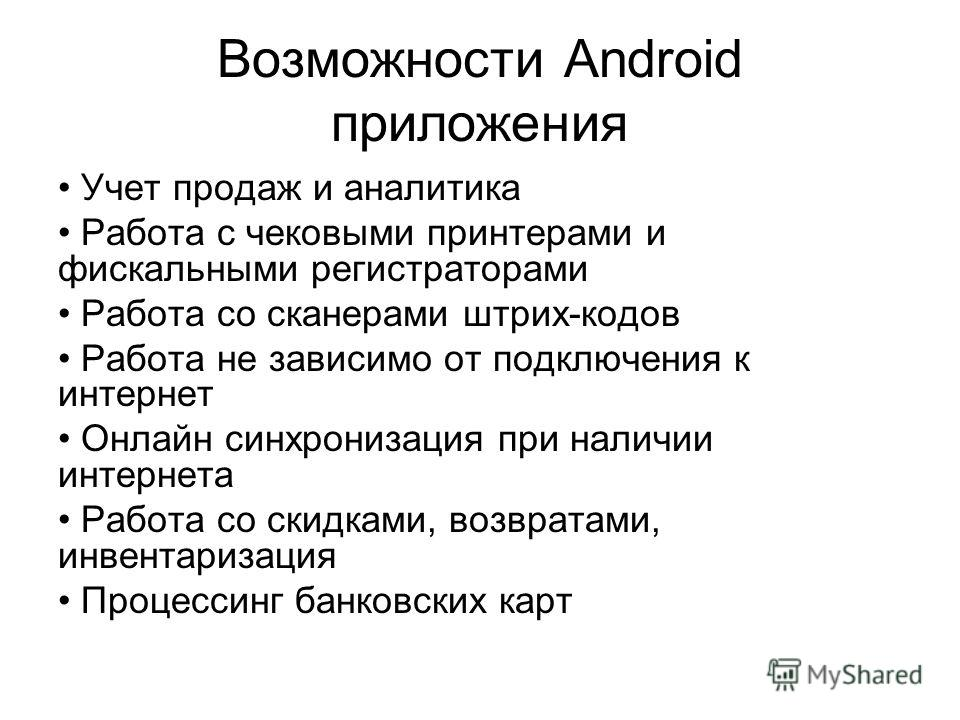 Возможности Android приложения Учет продаж и аналитика Работа с чековыми принтерами и фискальными регистраторами Работа со сканерами штрих-кодов Работа не зависимо от подключения к интернет Онлайн синхронизация при наличии интернета Работа со скидкам