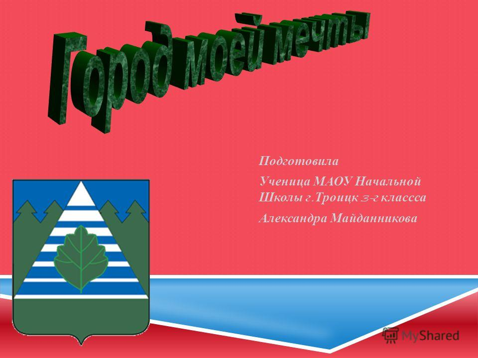 Подготовила Ученица МАОУ Начальной Школы г. Троицк 3- г класса Александра Майданникова