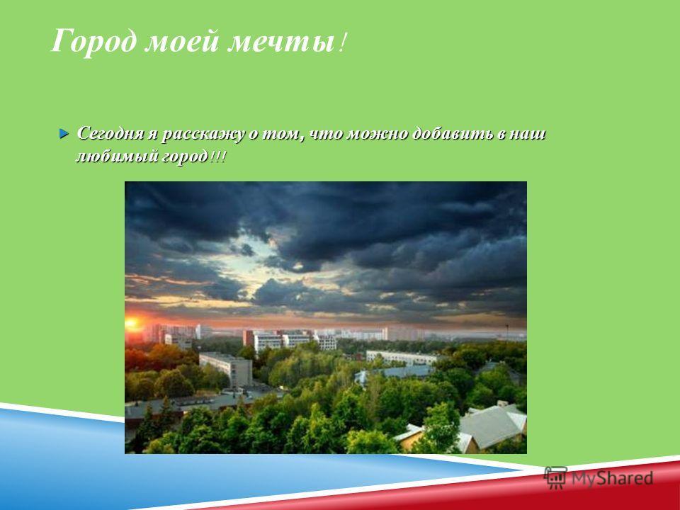 Город моей мечты ! Сегодня я расскажу о том, что можно добавить в наш любимый город !!! Сегодня я расскажу о том, что можно добавить в наш любимый город !!!
