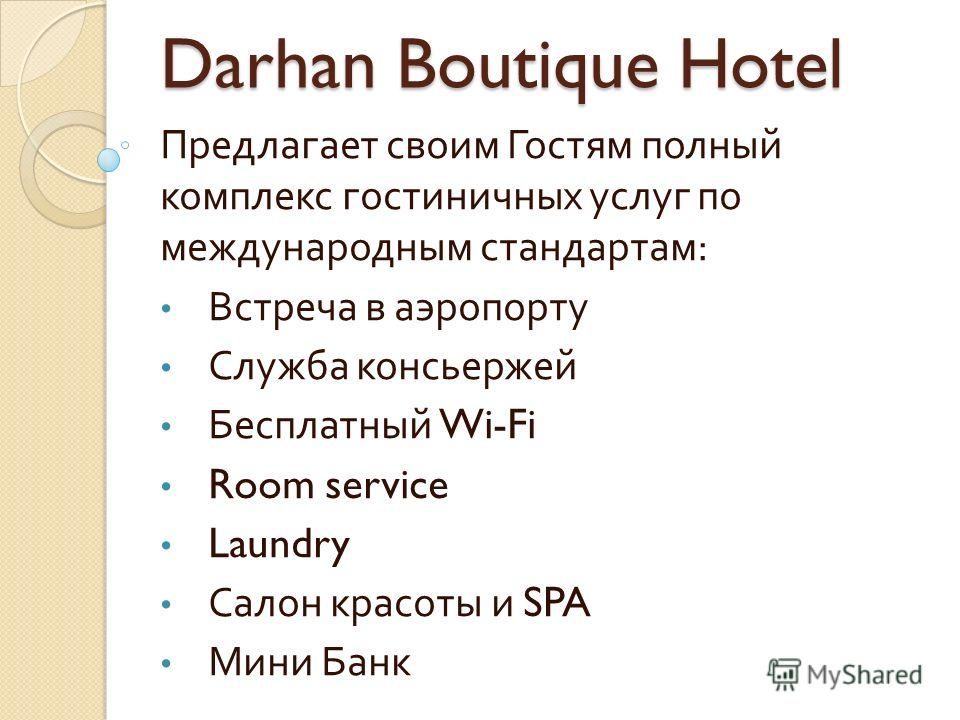 Darhan Boutique Hotel Предлагает своим Гостям полный комплекс гостиничных услуг по международным стандартам : Встреча в аэропорту Служба консьержей Бесплатный Wi-Fi Room service Laundry Салон красоты и SPA Мини Банк