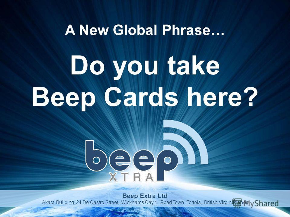 Do you take Beep Cards here? A New Global Phrase… Beep Extra Ltd Akara Building, 24 De Castro Street, Wickhams Cay 1, Road Town, Tortola, British Virgin Islands