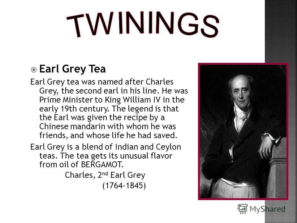 Earl Grey Tea Earl Grey tea was named after Charles Grey, the second earl in his line. He was Prime Minister to King William IV in the early 19th century. The legend is that the Earl was given the recipe by a Chinese mandarin with whom he was friends