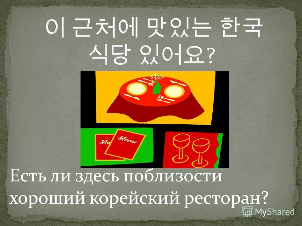 Есть ли здесь поблизости хороший корейский ресторан?